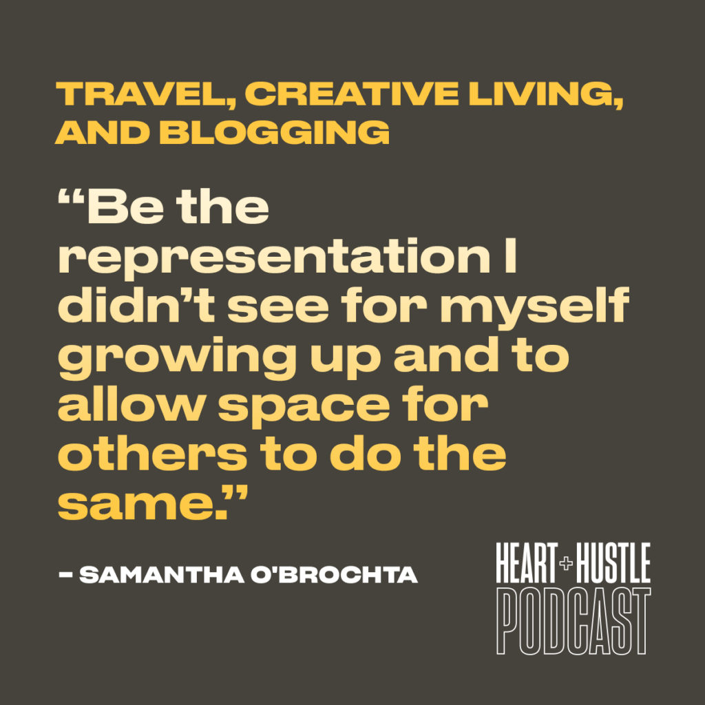 Be the representation I didn't see for myself growing up and to allow space for others to do the same. - Samantha O'Brochta